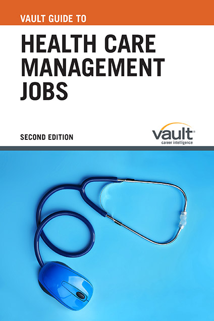Vault Guide to Health Care Management Jobs, Second Edition